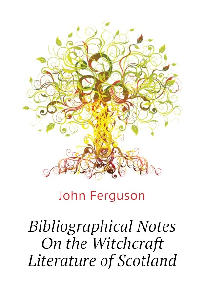 Ferguson John Bibliographical Notes On the Witchcraft Literature of Scotland george john gray john siberch bibliographical notes 1886 1895