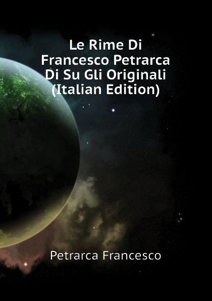 Francesco Petrarca Le Rime Di Francesco Petrarca Di Su Gli Originali (Italian Edition) pradella francesco modellazione comparativa di sistemi di certificazione energetica