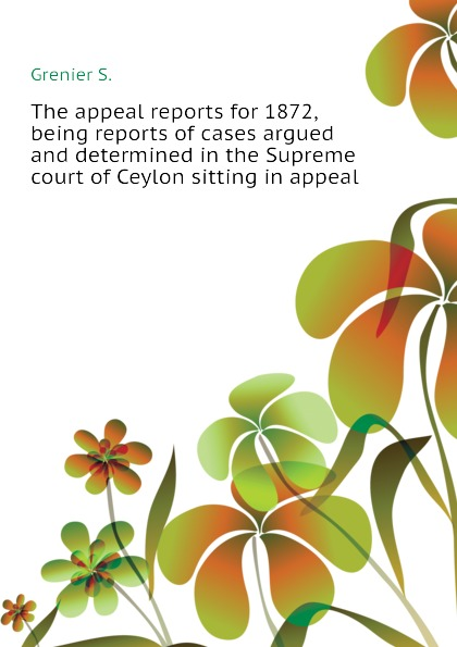 Grenier S. The appeal reports for 1872, being reports of cases argued and determined in the Supreme court of Ceylon sitting in appeal