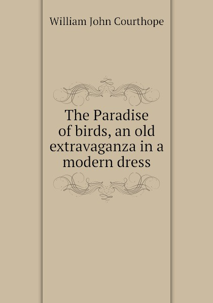 Courthope William John The Paradise of birds, an old extravaganza in a modern dress