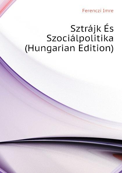 Ferenczi Imre Sztrajk Es Szocialpolitika (Hungarian Edition) dávid angyal kesmarki thokoly imre 1657 1705 volume 2 hungarian edition