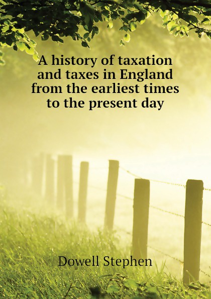 лучшая цена Stephen Dowell A history of taxation and taxes in England from the earliest times to the present day
