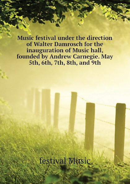 festival Music Music festival under the direction of Walter Damrosch for the inauguration of Music hall, founded by Andrew Carnegie. May 5th, 6th, 7th, 8th, and 9th unplugged music festival bodrum 2018
