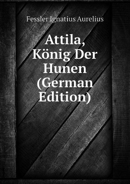 Fessler Ignatius Aurelius Attila, Konig Der Hunen (German Edition) ignatius aurelius fessler gemaelde aus den alten zeiten der hungarn 1 band