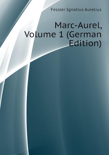 Fessler Ignatius Aurelius Marc-Aurel, Volume 1 (German Edition) ignatius aurelius fessler gemaelde aus den alten zeiten der hungarn 1 band
