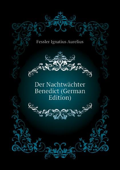 Fessler Ignatius Aurelius Der Nachtwachter Benedict (German Edition) ignatius aurelius fessler gemaelde aus den alten zeiten der hungarn 1 band