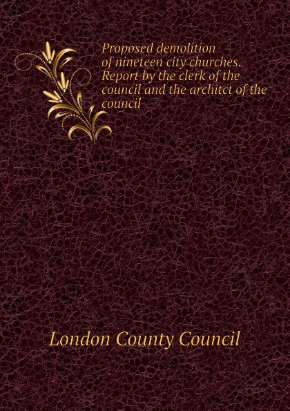 London County Council Proposed demolition of nineteen city churches. Report by the clerk of the council and the architct of the council недорго, оригинальная цена