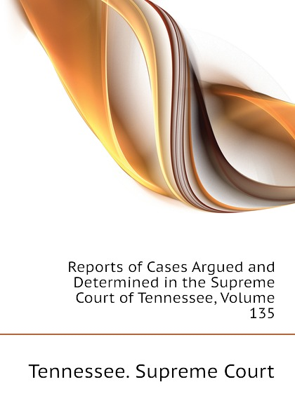 Tennessee. Supreme Court Reports of Cases Argued and Determined in the Supreme Court of Tennessee, Volume 135