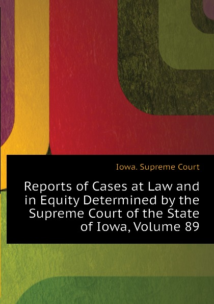 Iowa. Supreme Court Reports of Cases at Law and in Equity Determined by the Supreme Court of the State of Iowa, Volume 89