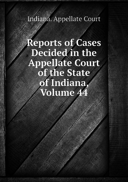 Indiana. Appellate Court Reports of Cases Decided in the Appellate Court of the State of Indiana, Volume 44