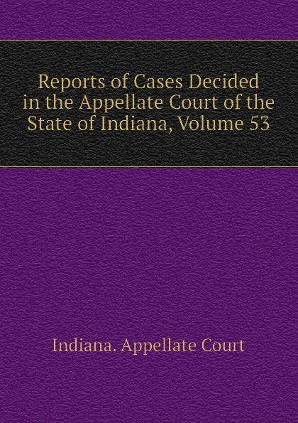 Indiana. Appellate Court Reports of Cases Decided in the Appellate Court of the State of Indiana, Volume 53