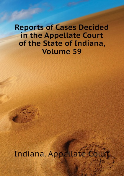 Indiana. Appellate Court Reports of Cases Decided in the Appellate Court of the State of Indiana, Volume 59