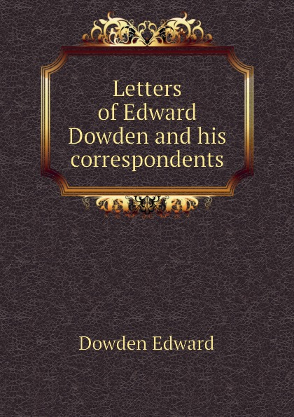 Dowden Edward Letters of Edward Dowden and his correspondents edward dowden robert browning