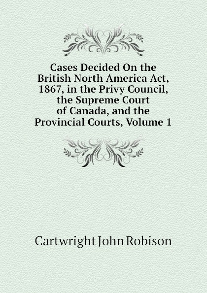 Cartwright John Robison Cases Decided On the British North America Act, 1867, in the Privy Council, the Supreme Court of Canada, and the Provincial Courts, Volume 1