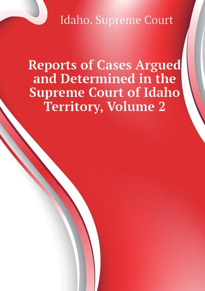 Idaho. Supreme Court Reports of Cases Argued and Determined in the Supreme Court of Idaho Territory, Volume 2