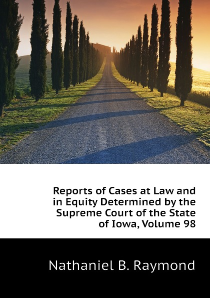 Nathaniel B. Raymond Reports of Cases at Law and in Equity Determined by the Supreme Court of the State of Iowa, Volume 98