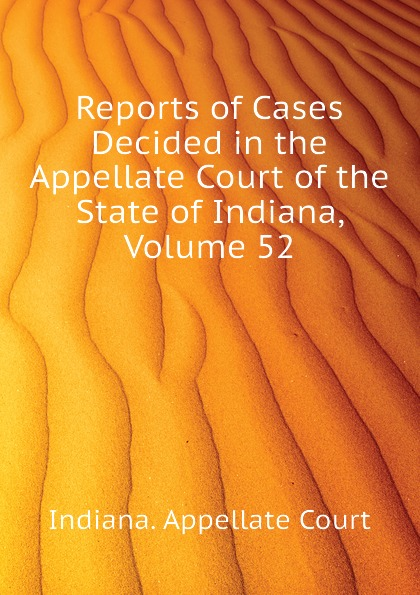 Indiana. Appellate Court Reports of Cases Decided in the Appellate Court of the State of Indiana, Volume 52