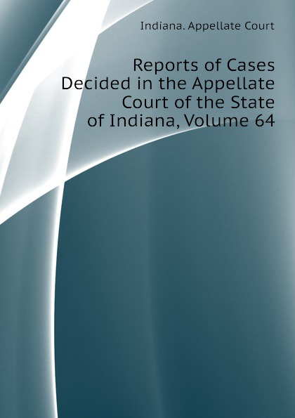 Indiana. Appellate Court Reports of Cases Decided in the Appellate Court of the State of Indiana, Volume 64