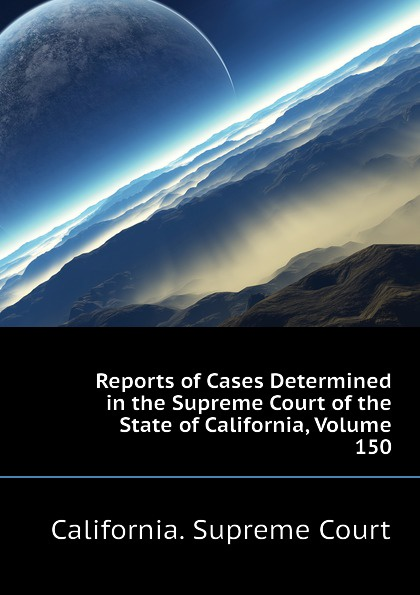 California. Supreme Court Reports of Cases Determined in the Supreme Court of the State of California, Volume 150