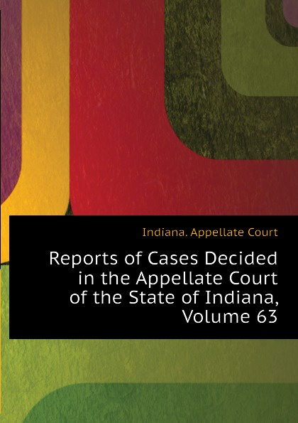 Indiana. Appellate Court Reports of Cases Decided in the Appellate Court of the State of Indiana, Volume 63
