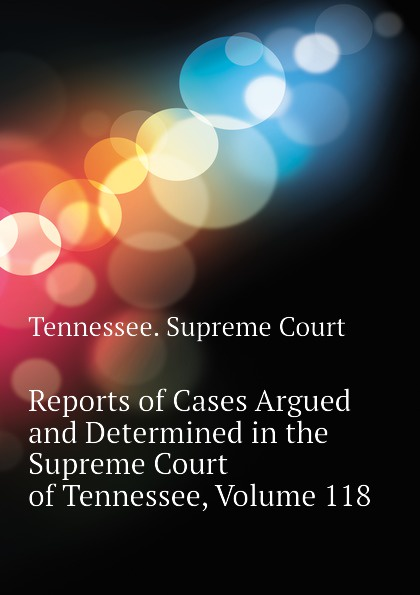 Tennessee. Supreme Court Reports of Cases Argued and Determined in the Supreme Court of Tennessee, Volume 118