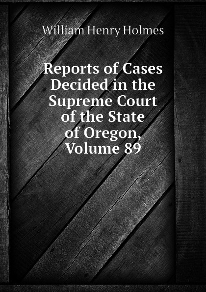 Holmes William Henry Reports of Cases Decided in the Supreme Court of the State of Oregon, Volume 89