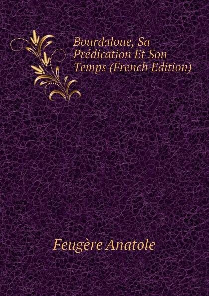 Bourdaloue, Sa Predication Et Son Temps (French Edition)