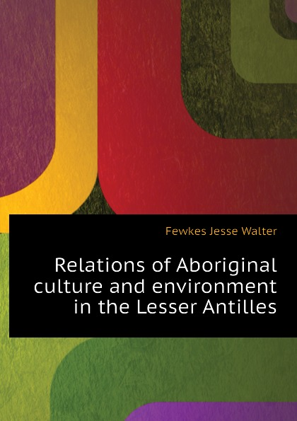 Фото - Fewkes Jesse Walter Relations of Aboriginal culture and environment in the Lesser Antilles agent based snort in distributed environment