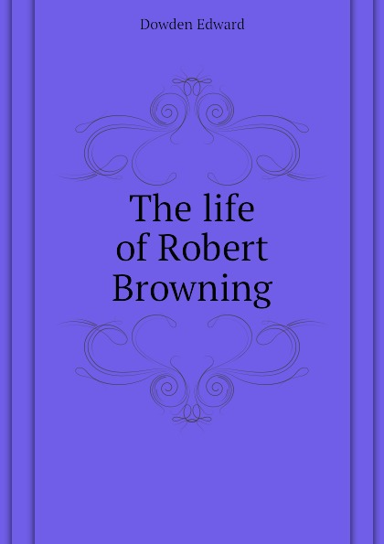 Dowden Edward The life of Robert Browning edward dowden robert browning