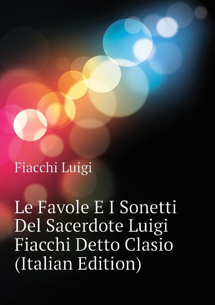 Fiacchi Luigi Le Favole E I Sonetti Del Sacerdote Luigi Fiacchi Detto Clasio (Italian Edition) стоимость