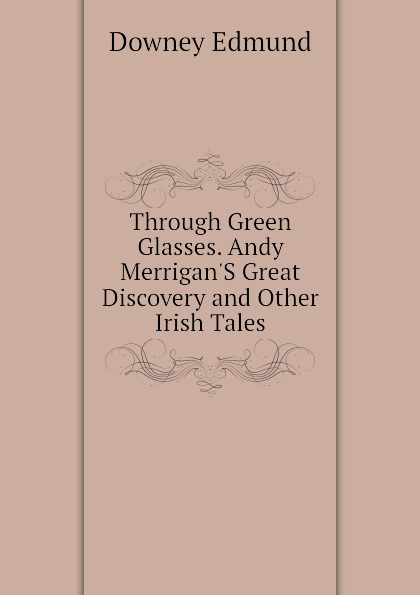 Downey Edmund Through Green Glasses. Andy Merrigan.S Great Discovery and Other Irish Tales