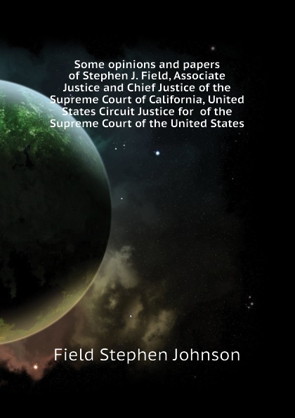 Field Stephen Johnson Some opinions and papers of Stephen J. Field, Associate Justice and Chief Justice of the Supreme Court of California, United States Circuit Justice for of the Supreme Court of the United States henry flanders the lives and times of the chief justices of the supreme court of the united states volume 2