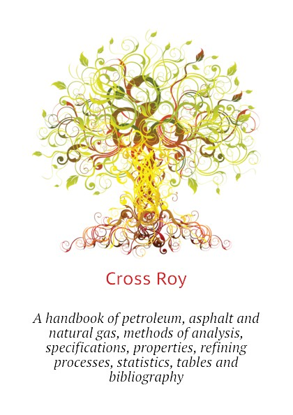 лучшая цена Cross Roy A handbook of petroleum, asphalt and natural gas, methods of analysis, specifications, properties, refining processes, statistics, tables and bibliography