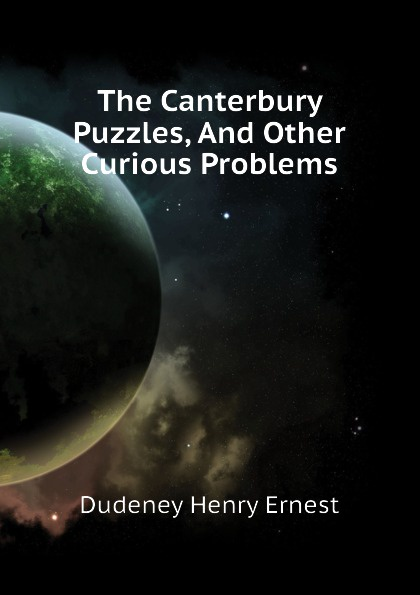 Dudeney Henry Ernest The Canterbury Puzzles, And Other Curious Problems the canterbury puzzles