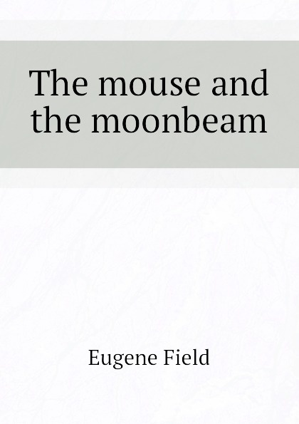 Eugene Field The mouse and the moonbeam