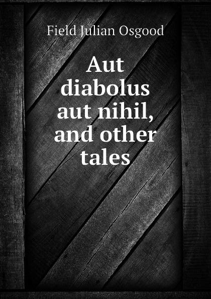 все цены на Field Julian Osgood Aut diabolus aut nihil, and other tales онлайн