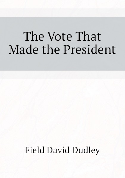Field David Dudley The Vote That Made the President field david dudley the vote that made the president
