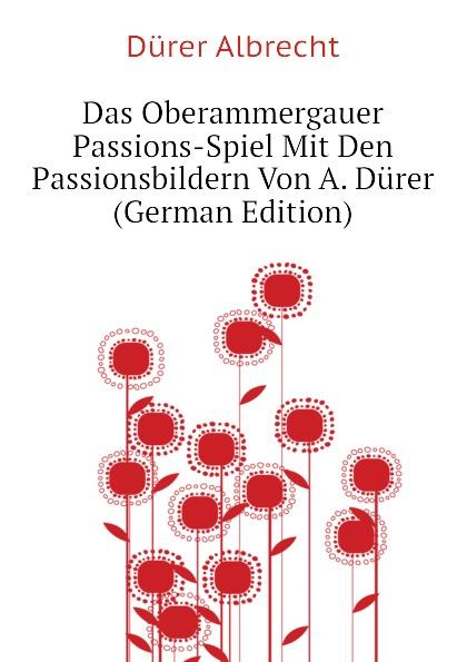 Dürer Albrecht Das Oberammergauer Passions-Spiel Mit Den Passionsbildern Von A. Durer (German Edition) анна олеговна дробинская анатомия и физиология человека 2 е изд пер и доп учебник для спо