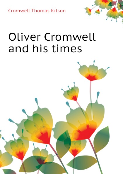 Cromwell Thomas Kitson Oliver Cromwell and his times
