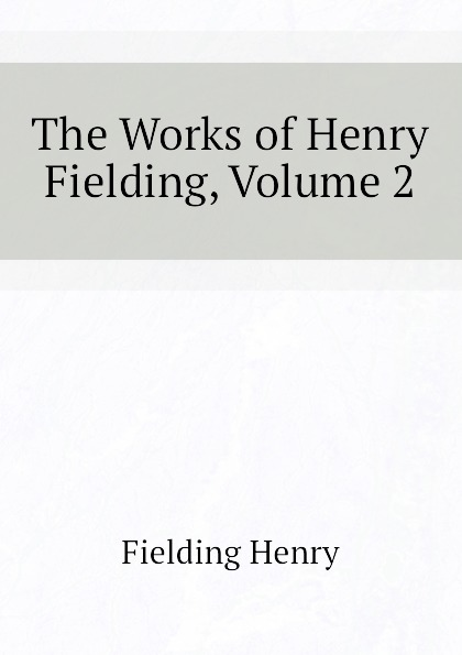 Fielding Henry The Works of Henry Fielding, Volume 2 henry fielding joseph andrews