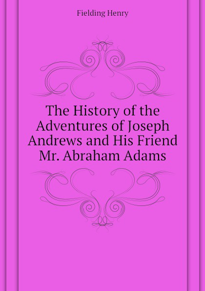 Fielding Henry The History of the Adventures of Joseph Andrews and His Friend Mr. Abraham Adams henry fielding joseph andrews