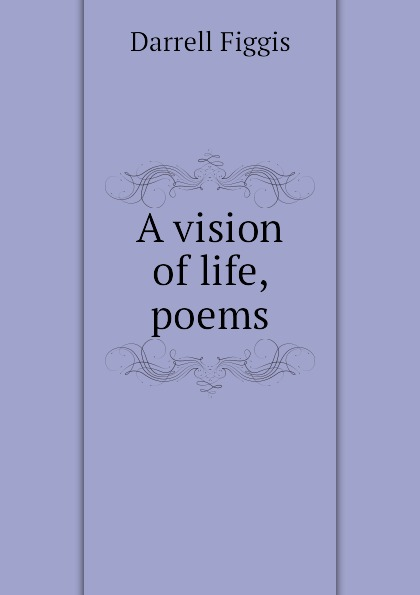 Figgis Darrell A vision of life, poems