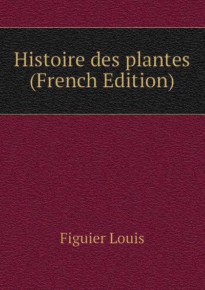 Figuier Louis Histoire des plantes (French Edition)