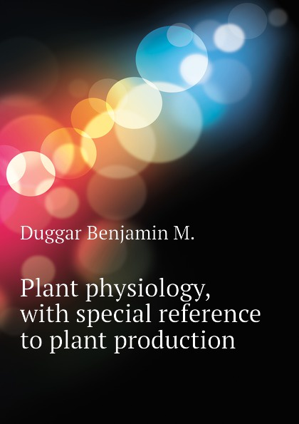 Duggar Benjamin M. Plant physiology, with special reference to plant production недорго, оригинальная цена