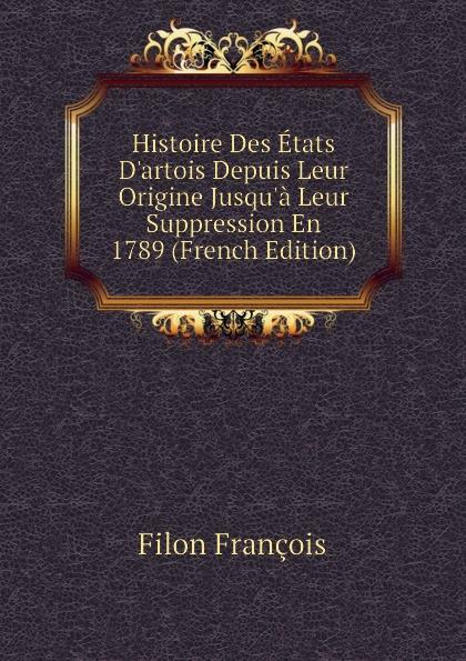 Filon François Histoire Des Etats D.artois Depuis Leur Origine Jusqu.a Leur Suppression En 1789 (French Edition)