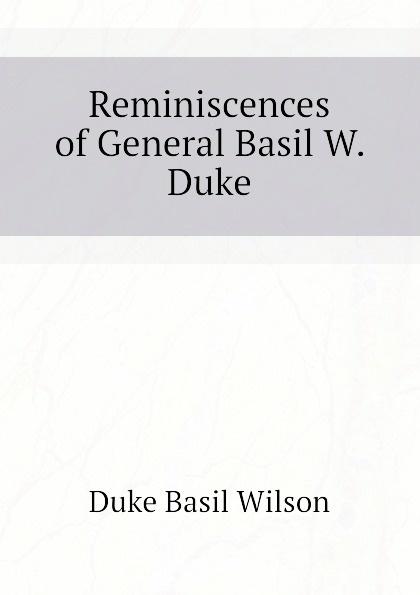 Duke Basil Wilson Reminiscences of General Basil W. Duke wilson duke wtf1100