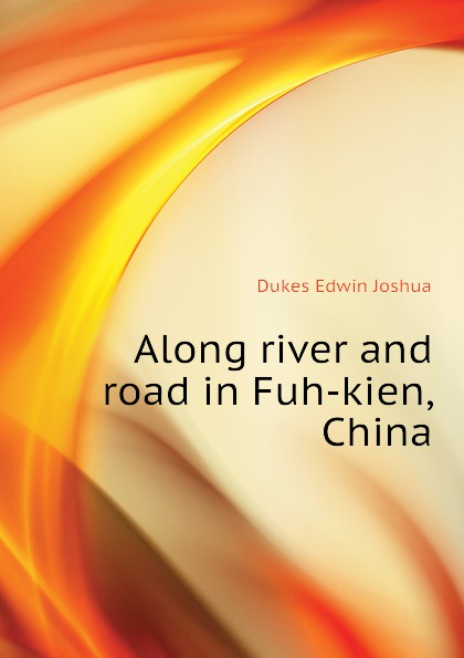 Dukes Edwin Joshua Along river and road in Fuh-kien, China