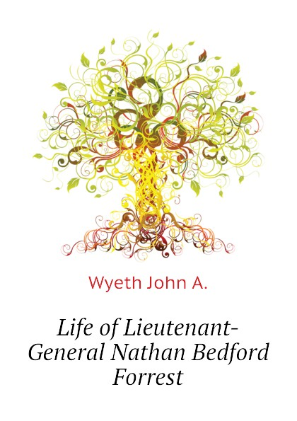 Wyeth John A. Life of Lieutenant-General Nathan Bedford Forrest john wyeth repository of sacred music