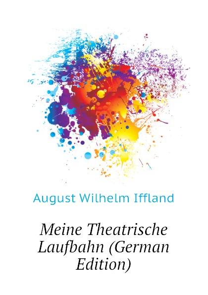 August Wilhelm Iffland Meine Theatrische Laufbahn (German Edition) недорого