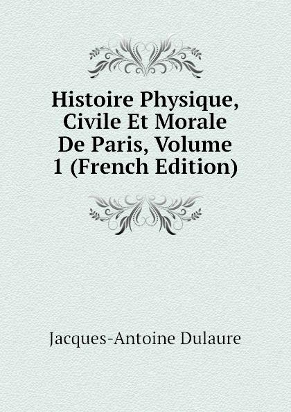 Jacques-Antoine Dulaure Histoire Physique, Civile Et Morale De Paris, Volume 1 (French Edition)